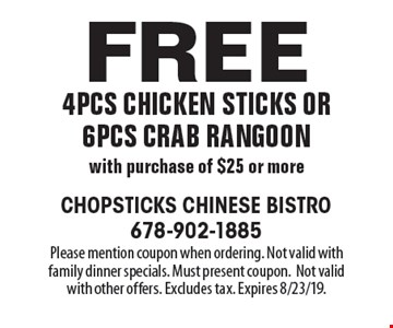 Free 4pcs chicken sticks or 6pcs crab rangoon with purchase of $25 or more. Please mention coupon when ordering. Not valid with family dinner specials. Must present coupon.Not valid with other offers. Excludes tax. Expires 8/23/19.