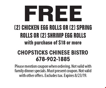 Free (2) chicken egg rolls or (2) spring rolls or (2) shrimp egg rolls with purchase of $18 or more. Please mention coupon when ordering. Not valid with family dinner specials. Must present coupon. Not valid with other offers. Excludes tax. Expires 8/23/19.