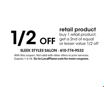 1/2 OFF retail product, buy 1 retail product, get a 2nd of equal or lesser value 1/2 off. With this coupon. Not valid with other offers or prior services. Expires 1-4-19. Go to LocalFlavor.com for more coupons.