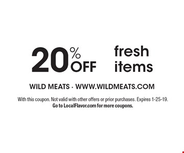 20% OFF fresh items. With this coupon. Not valid with other offers or prior purchases. Expires 1-25-19. Go to LocalFlavor.com for more coupons.