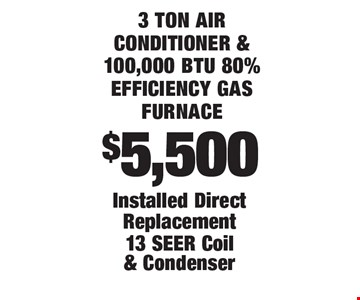 $5,500 3 ton air conditioner & 100,000 btu 80% efficiency gas furnace Installed Direct Replacement 13 SEER Coil & Condenser. 1/3/20.