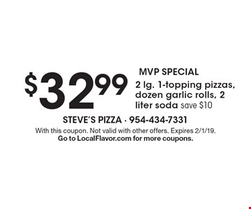 MVP SPECIAL $32.99 2 lg. 1-topping pizzas, dozen garlic rolls, 2 liter soda, save $10. With this coupon. Not valid with other offers. Expires 2/1/19. Go to LocalFlavor.com for more coupons.