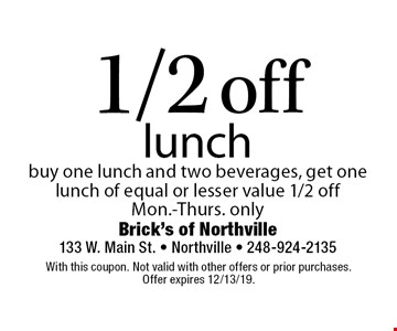 1/2 off lunch. Buy one lunch and two beverages, get one lunch of equal or lesser value 1/2 off Mon.-Thurs. only. With this coupon. Not valid with other offers or prior purchases. Offer expires 12/13/19.