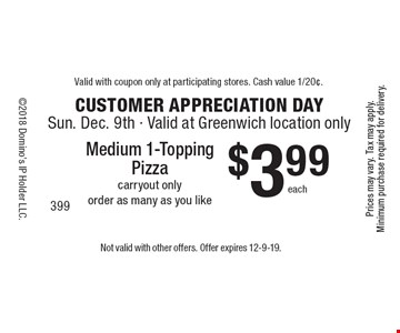 Customer Appreciation Day. $3.99 each Medium 1-Topping Pizza. Carryout only. Order as many as you like. Order as many as you like. Not valid with other offers. Offer expires 12-9-19.