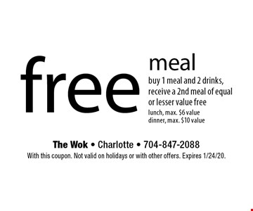 free meal buy 1 meal and 2 drinks, receive a 2nd meal of equal or lesser value free lunch, max. $6 value dinner, max. $10 value. With this coupon. Not valid on holidays or with other offers. Expires 1/24/20.