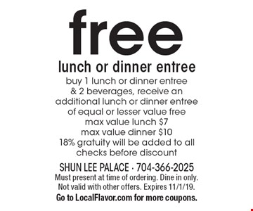Free lunch or dinner entree. Buy 1 lunch or dinner entree & 2 beverages, receive an additional lunch or dinner entree of equal or lesser value free. Max value lunch $7. Max value dinner $10. 18% gratuity will be added to all checks before discount. Must present at time of ordering. Dine in only. Not valid with other offers. Expires 11/1/19. Go to LocalFlavor.com for more coupons.
