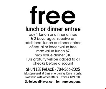 Free lunch or dinner entree. Buy 1 lunch or dinner entree & 2 beverages, receive an additional lunch or dinner entree of equal or lesser value free. Max value lunch $7. Max value dinner $10. 18% gratuity will be added to all checks before discount. Must present at time of ordering. Dine in only. Not valid with other offers. Expires 1/24/20. Go to LocalFlavor.com for more coupons.