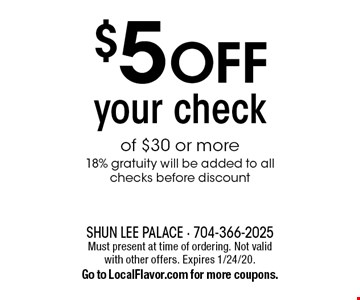 $5 OFF your check of $30 or more. 18% gratuity will be added to all checks before discount. Must present at time of ordering. Not valid with other offers. Expires 1/24/20. Go to LocalFlavor.com for more coupons.