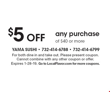 $5 Off any purchase of $40 or more. For both dine in and take out. Please present coupon.Cannot combine with any other coupon or offer. Expires 1-28-19. Go to LocalFlavor.com for more coupons.