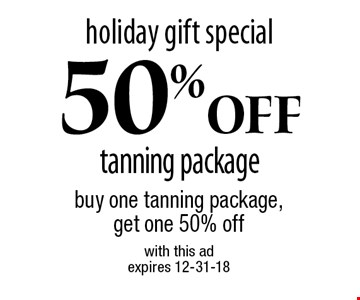 holiday gift special 50% Off tanning package. Buy one tanning package, get one 50% off. With this ad. Expires 12-31-18