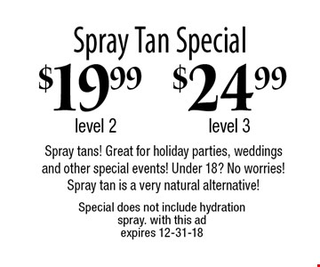 Spray Tan Special $19.99 level 2, $24.99 level 3. Spray tans! Great for holiday parties, weddings and other special events! Under 18? No worries! Spray tan is a very natural alternative! Special does not include hydration spray. With this ad. Expires 12-31-18