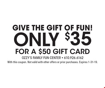 Give The Gift Of Fun! ONLY $35 FOR A $50 GIFT CARD. With this coupon. Not valid with other offers or prior purchases. Expires 1-31-19.