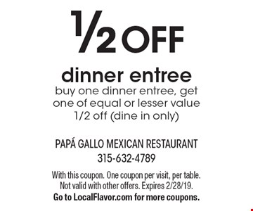 1/2 off dinner entree. Buy one dinner entree, get one of equal or lesser value 1/2 off (dine in only). With this coupon. One coupon per visit, per table. Not valid with other offers. Expires 2/28/19. Go to LocalFlavor.com for more coupons.