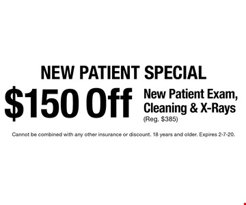 New Patient Special $150 Off New Patient Exam, Cleaning & X-Rays (Reg. $385). Cannot be combined with any other insurance or discount. 18 years and older. Expires 2-7-20.