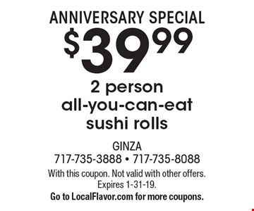 Anniversary Special. $39.99 for 2 person for all-you-can-eat sushi rolls. With this coupon. Not valid with other offers. Expires 1-31-19. Go to LocalFlavor.com for more coupons.