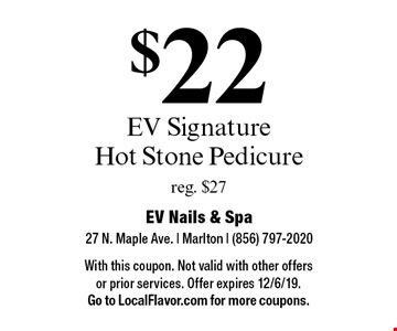 $22 EV Signature Hot Stone Pedicure reg. $27. With this coupon. Not valid with other offers or prior services. Offer expires 12/6/19. Go to LocalFlavor.com for more coupons.