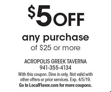 $5 off any purchase of $25 or more. With this coupon. Dine in only. Not valid with other offers or prior services. Exp. 4/5/19. Go to LocalFlavor.com for more coupons.