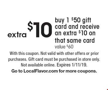 Buy 1 $50 gift card and receive an extra $10 on that same card. Value $60. With this coupon. Not valid with other offers or prior purchases. Gift card must be purchased in store only. Not available online. Expires 1/11/19.Go to LocalFlavor.com for more coupons.
