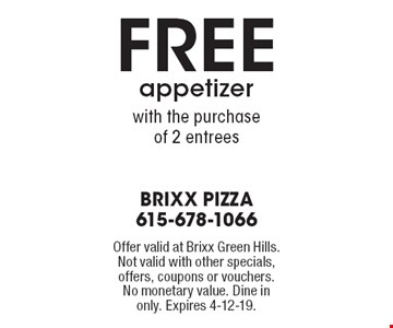 Free appetizer with the purchase of 2 entrees. Offer valid at Brixx Green Hills. Not valid with other specials, offers, coupons or vouchers. No monetary value. Dine in only. Expires 4-12-19.