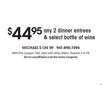 $44.95 any 2 dinner entrees & select bottle of wine. With this coupon. Not valid with other offers. Expires 4-5-19. Go to LocalFlavor.com for more coupons.