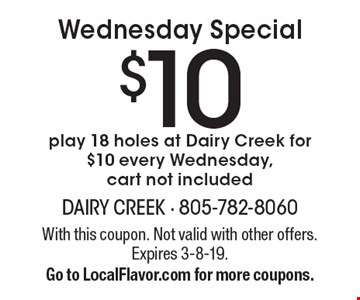 Wednesday Special $10 play 18 holes at Dairy Creek for $10 every Wednesday, cart not included. With this coupon. Not valid with other offers. Expires 3-8-19. Go to LocalFlavor.com for more coupons.