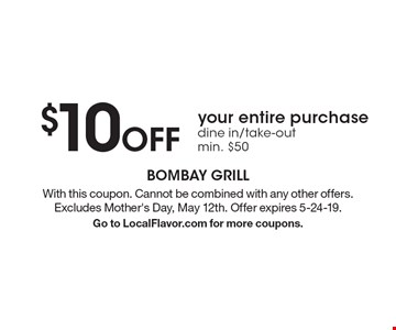 $10 off your entire purchase. Dine in/take-out min. $50. With this coupon. Cannot be combined with any other offers. Excludes Mother's Day, May 12th. Offer expires 5-24-19. Go to LocalFlavor.com for more coupons.