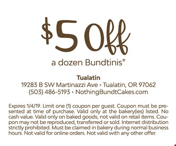 $5 Off a dozen Bundtinis. Expires01/4/19. Limit one (1) coupon per guest. Coupon must be presented at time of purchase. Valid only at the bakery(ies) listed. No cash value. Valid only on baked goods; not valid on retail items. Coupon may not be reproduced, transferred or sold. Internet distribution strictly prohibited. Must be claimed in bakery during normal business hours. Not valid for online orders. Not valid with any other offer.