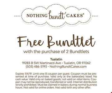 Free Bundtlet with the purchase of 2 Bundtlets. Expires01/4/19. Limit one (1) coupon per guest. Coupon must be presented at time of purchase. Valid only at the bakery(ies) listed. No cash value. Valid only on baked goods; not valid on retail items. Coupon may not be reproduced, transferred or sold. Internet distribution strictly prohibited. Must be claimed in bakery during normal business hours. Not valid for online orders. Not valid with any other offer.