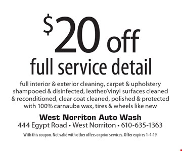 $20 off full service detail. Full interior & exterior cleaning, carpet & upholstery shampooed & disinfected, leather/vinyl surfaces cleaned  & reconditioned, clear coat cleaned, polished & protected with 100% carnauba wax, tires & wheels like new. With this coupon. Not valid with other offers or prior services. Offer expires 1-4-19.