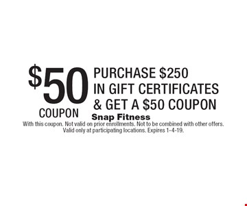 $50 coupon. Purchase $250 in gift certificates & get a $50 coupon. With this coupon. Not valid on prior enrollments. Not to be combined with other offers. Valid only at participating locations. Expires 1-4-19.
