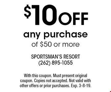 $10 OFF any purchase of $50 or more. With this coupon. Must present original coupon. Copies not accepted. Not valid with other offers or prior purchases. Exp. 3-8-19.