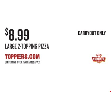 $8.99 Large 2-Topping Pizza. Carryout only. Limited time offer. Tax charges apply.