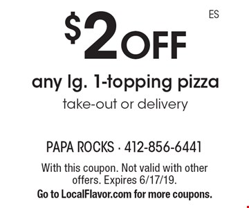 $2 off any lg. 1-topping pizza. Take-out or delivery. With this coupon. Not valid with other offers. Expires 6/17/19. Go to LocalFlavor.com for more coupons.