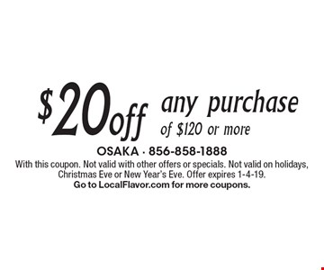$20 off any purchase of $120 or more. With this coupon. Not valid with other offers or specials. Not valid on holidays, Christmas Eve or New Year's Eve. Offer expires 1-4-19.Go to LocalFlavor.com for more coupons.
