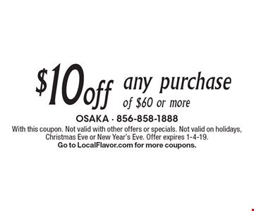 $10 off any purchase of $60 or more. With this coupon. Not valid with other offers or specials. Not valid on holidays, Christmas Eve or New Year's Eve. Offer expires 1-4-19.Go to LocalFlavor.com for more coupons.