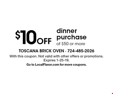 $10 Off dinner purchase of $50 or more. With this coupon. Not valid with other offers or promotions. Expires 1-25-19. Go to LocalFlavor.com for more coupons.