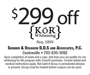 $299 off KˆR Whitening Reg. $899. Upon completion of exam and x-rays. Ask how you can qualify for our whitening for life program with Zoom purchase. Certain dental and medical restrictions apply. Not valid if decay or periodontal disease is present. Decay must be treated before coupon can be used.