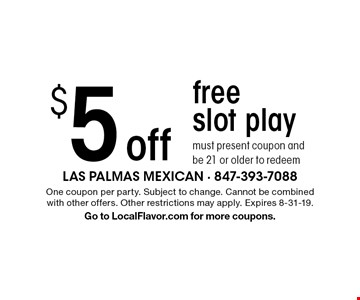 $5 off free slot play, must present coupon and be 21 or older to redeem. One coupon per party. Subject to change. Cannot be combined with other offers. Other restrictions may apply. Expires 8-31-19. Go to LocalFlavor.com for more coupons.