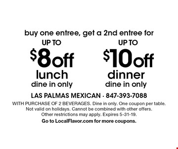 buy one entree, get a 2nd entree for up to $10off dinner, dine in only. up to $8 off lunch, dine in only. WITH PURCHASE OF 2 BEVERAGES. Dine in only. One coupon per table. Not valid on holidays. Cannot be combined with other offers.Other restrictions may apply. Expires 5-31-19. Go to LocalFlavor.com for more coupons.