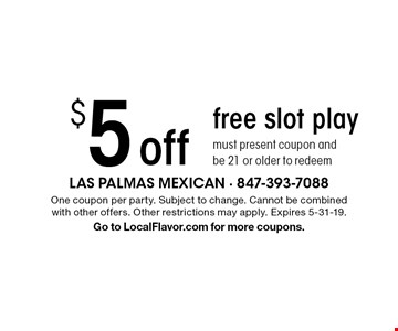 $5 off free slot play, must present coupon and be 21 or older to redeem. One coupon per party. Subject to change. Cannot be combined  with other offers. Other restrictions may apply. Expires 5-31-19. Go to LocalFlavor.com for more coupons.