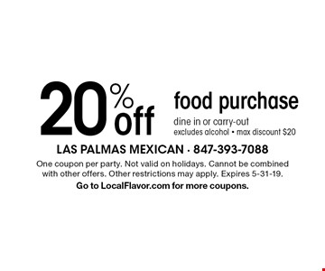 20% off food purchase, dine in or carry-out, excludes alcohol - max discount $20. One coupon per party. Not valid on holidays. Cannot be combined with other offers. Other restrictions may apply. Expires 5-31-19. Go to LocalFlavor.com for more coupons.