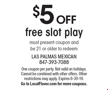 $5 off free slot play. Must present coupon and be 21 or older to redeem. One coupon per party. Not valid on holidays. Cannot be combined with other offers. Other restrictions may apply. Expires 6-30-19. Go to LocalFlavor.com for more coupons.