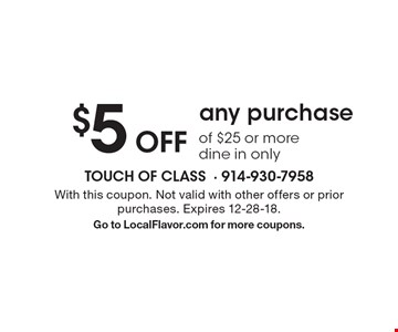 $5 Off any purchase of $25 or more dine in only. With this coupon. Not valid with other offers or prior purchases. Expires 12-28-18. Go to LocalFlavor.com for more coupons.