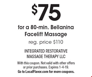 $75 for a 80-min. Bellanina Facelift Massage. Reg. price $110. With this coupon. Not valid with other offers or prior purchases. Expires 1-4-19. Go to LocalFlavor.com for more coupons.