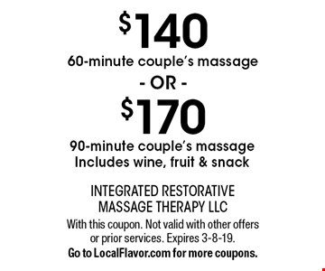 $170 90-minute couple's massage. Includes wine, fruit & snack OR $140 60-minute couple's massage. With this coupon. Not valid with other offers or prior services. Expires 3-8-19. Go to LocalFlavor.com for more coupons.