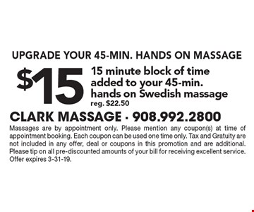 UPGRADE YOUR 45-MIN. HANDS ON MASSAGE. $15 15 minute block of time added to your 45-min. hands on Swedish massage. Reg. $22.50. Massages are by appointment only. Please mention any coupon(s) at time of appointment booking. Each coupon can be used one time only. Tax and Gratuity are not included in any offer, deal or coupons in this promotion and are additional. Please tip on all pre-discounted amounts of your bill for receiving excellent service. Offer expires 4-30-19.
