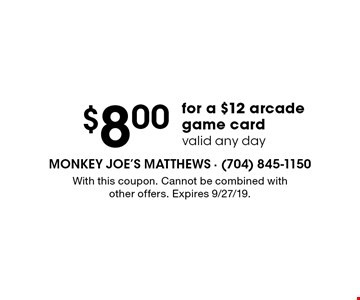 $8.00 for a $12 arcade game card. Valid any day. With this coupon. Cannot be combined with other offers. Expires 9/27/19.