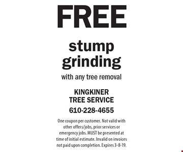 Free stump grinding with any tree removal. One coupon per customer. Not valid with other offers/jobs, prior services or emergency jobs. MUST be presented at time of initial estimate. Invalid on invoices not paid upon completion. Expires 3-8-19.