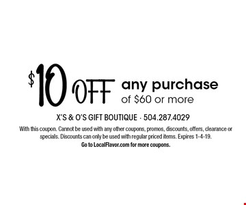 $10 off any purchase of $60 or more. With this coupon. Cannot be used with any other coupons, promos, discounts, offers, clearance or specials. Discounts can only be used with regular priced items. Expires 1-4-19. Go to LocalFlavor.com for more coupons.