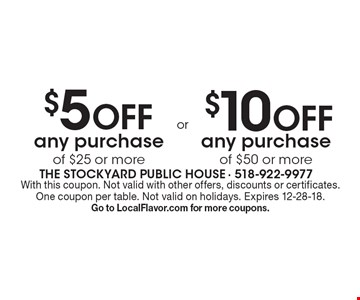 $5 off any purchase of $25 or more or $10 off any purchase of $50 or more. With this coupon. Not valid with other offers, discounts or certificates. One coupon per table. Not valid on holidays. Expires 12-28-18. Go to LocalFlavor.com for more coupons.